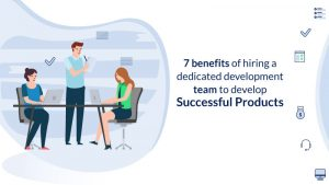 7 benefits of hiring a dedicated development team to develop successful products